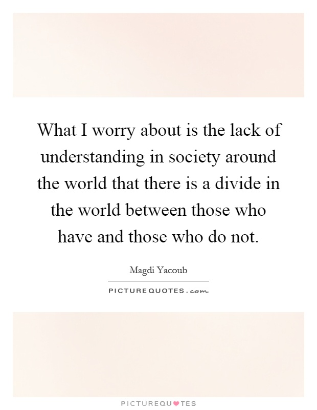 What I worry about is the lack of understanding in society around the world that there is a divide in the world between those who have and those who do not Picture Quote #1