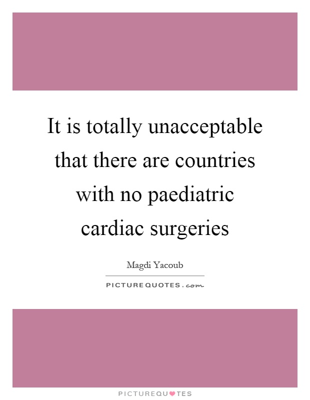 It is totally unacceptable that there are countries with no paediatric cardiac surgeries Picture Quote #1