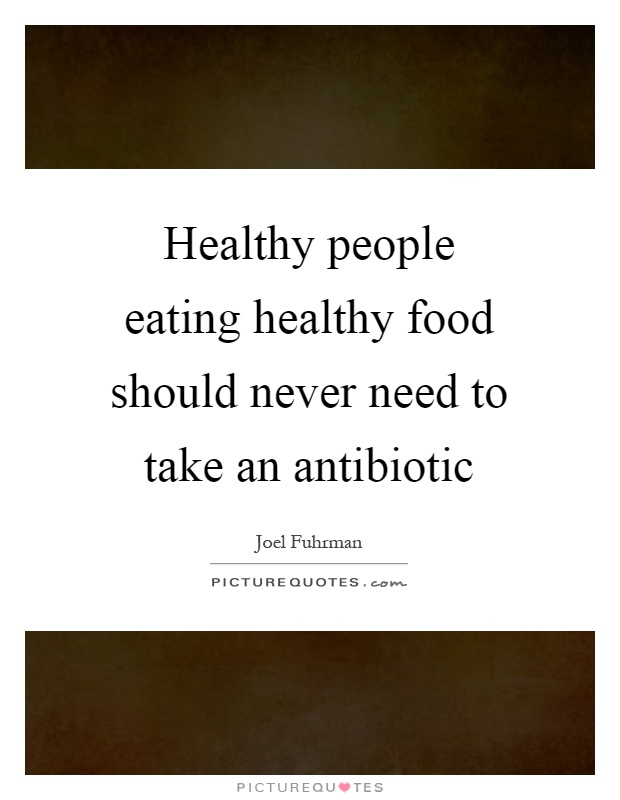 Healthy people eating healthy food should never need to take an antibiotic Picture Quote #1