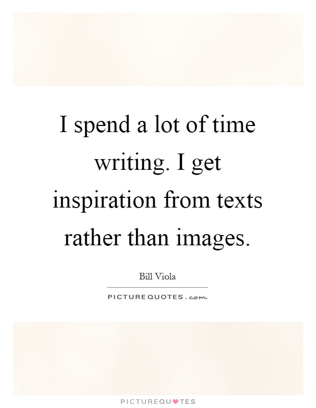 I spend a lot of time writing. I get inspiration from texts rather than images Picture Quote #1