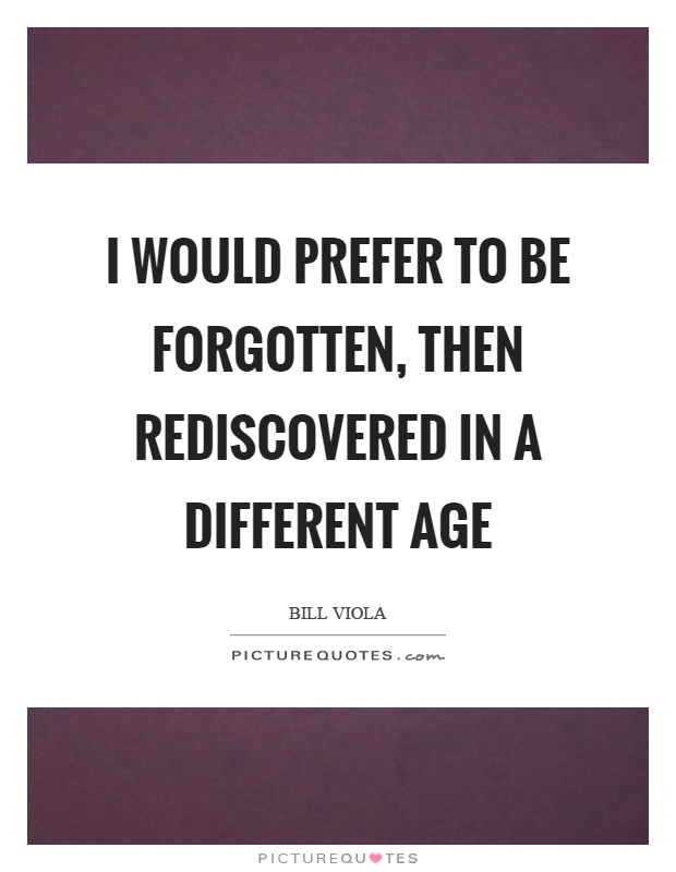 I would prefer to be forgotten, then rediscovered in a different age Picture Quote #1