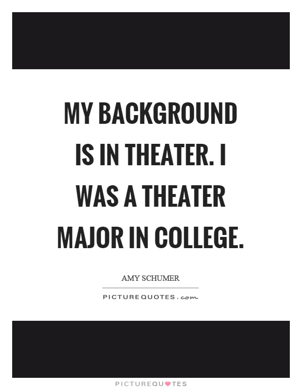 My background is in theater. I was a theater major in college Picture Quote #1