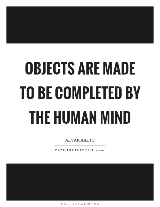 Objects are made to be completed by the human mind Picture Quote #1