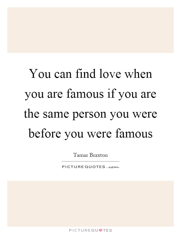 You can find love when you are famous if you are the same person you were before you were famous Picture Quote #1