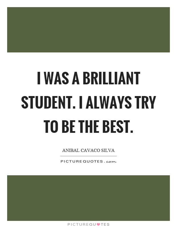 I was a brilliant student. I always try to be the best Picture Quote #1