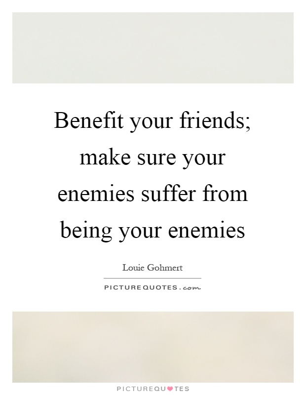 Benefit your friends; make sure your enemies suffer from being your enemies Picture Quote #1
