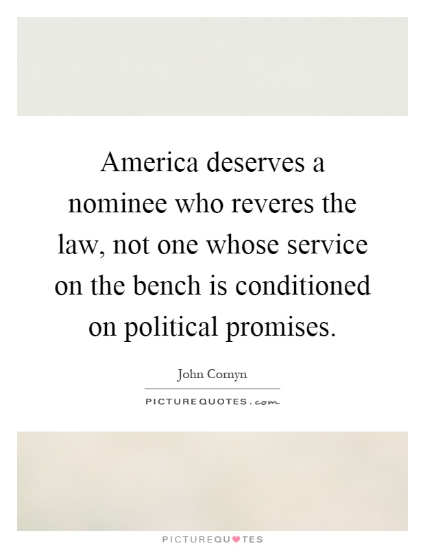America deserves a nominee who reveres the law, not one whose service on the bench is conditioned on political promises Picture Quote #1