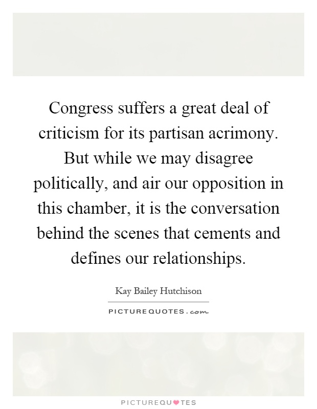 Congress suffers a great deal of criticism for its partisan acrimony. But while we may disagree politically, and air our opposition in this chamber, it is the conversation behind the scenes that cements and defines our relationships Picture Quote #1