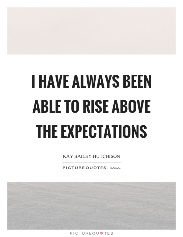 I have always been able to rise above the expectations Picture Quote #1