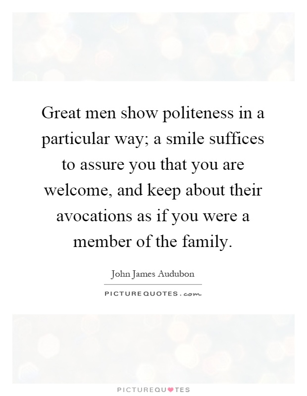 Great men show politeness in a particular way; a smile suffices to assure you that you are welcome, and keep about their avocations as if you were a member of the family Picture Quote #1
