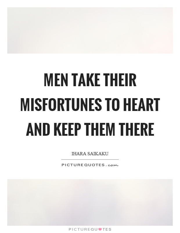 Men take their misfortunes to heart and keep them there Picture Quote #1