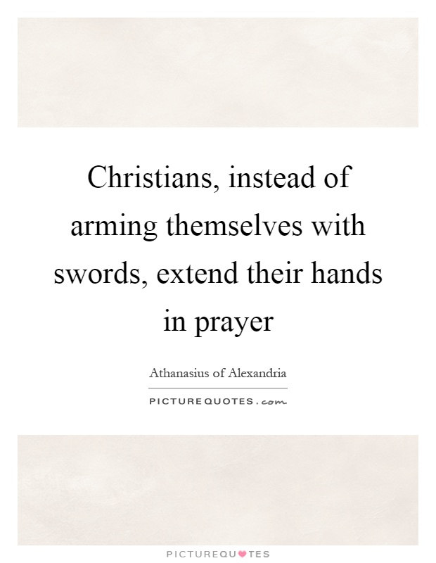Christians, instead of arming themselves with swords, extend their hands in prayer Picture Quote #1