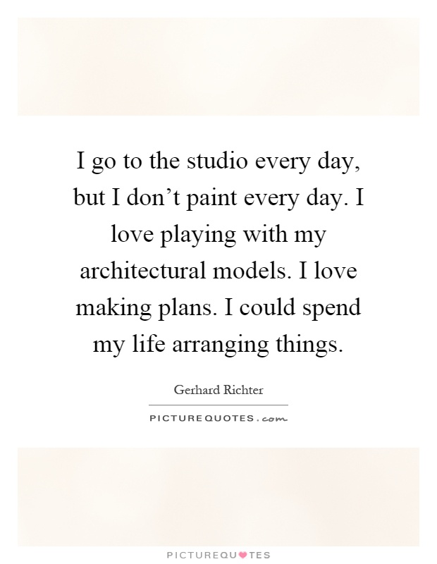 I go to the studio every day, but I don't paint every day. I love playing with my architectural models. I love making plans. I could spend my life arranging things Picture Quote #1