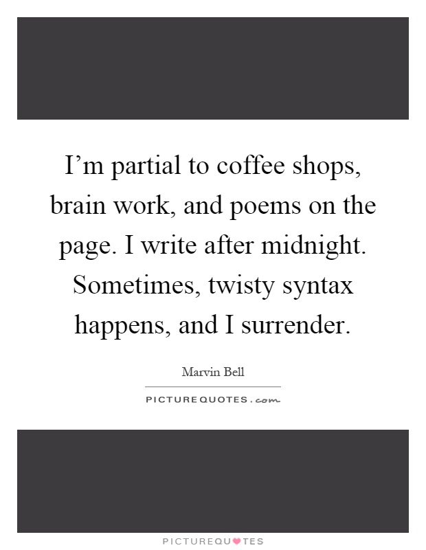 I'm partial to coffee shops, brain work, and poems on the page. I write after midnight. Sometimes, twisty syntax happens, and I surrender Picture Quote #1