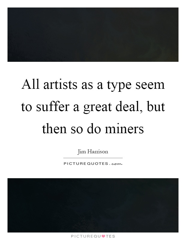 All artists as a type seem to suffer a great deal, but then so do miners Picture Quote #1