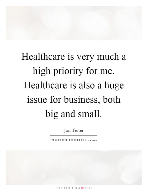 Healthcare is very much a high priority for me. Healthcare is also a huge issue for business, both big and small Picture Quote #1
