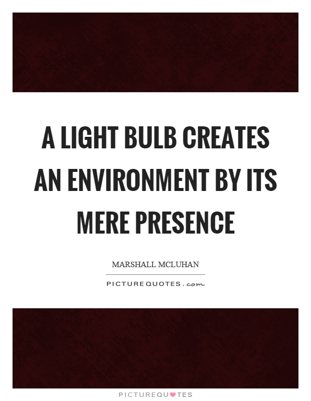 A light bulb creates an environment by its mere presence Picture Quote #1