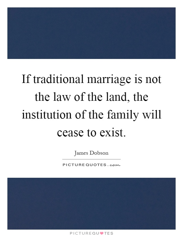 If traditional marriage is not the law of the land, the institution of the family will cease to exist Picture Quote #1