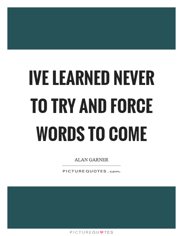 Ive learned never to try and force words to come Picture Quote #1
