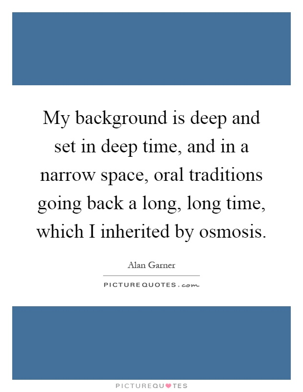 My background is deep and set in deep time, and in a narrow space, oral traditions going back a long, long time, which I inherited by osmosis Picture Quote #1