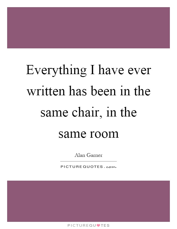 Everything I have ever written has been in the same chair, in the same room Picture Quote #1