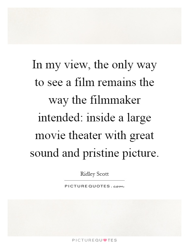 In my view, the only way to see a film remains the way the filmmaker intended: inside a large movie theater with great sound and pristine picture Picture Quote #1