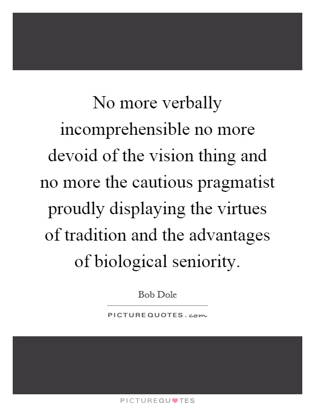 No more verbally incomprehensible no more devoid of the vision thing and no more the cautious pragmatist proudly displaying the virtues of tradition and the advantages of biological seniority Picture Quote #1