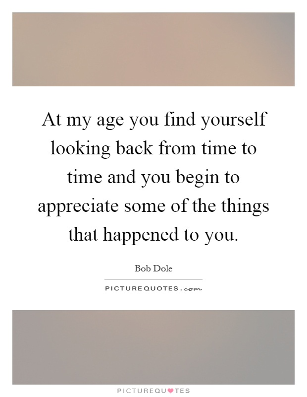 At my age you find yourself looking back from time to time and you begin to appreciate some of the things that happened to you Picture Quote #1