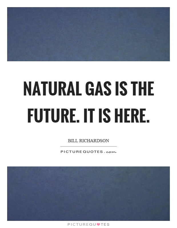 Natural gas is the future. It is here Picture Quote #1