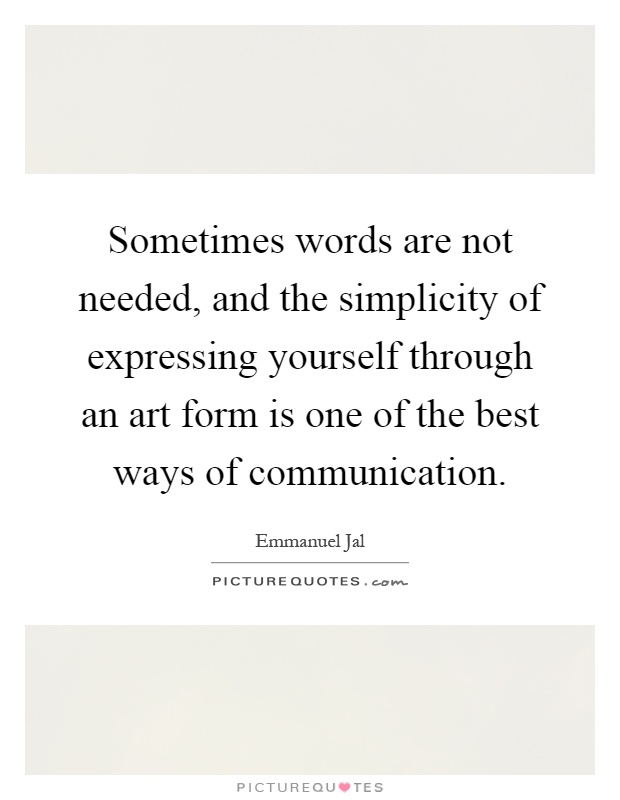 Sometimes words are not needed, and the simplicity of expressing yourself through an art form is one of the best ways of communication Picture Quote #1