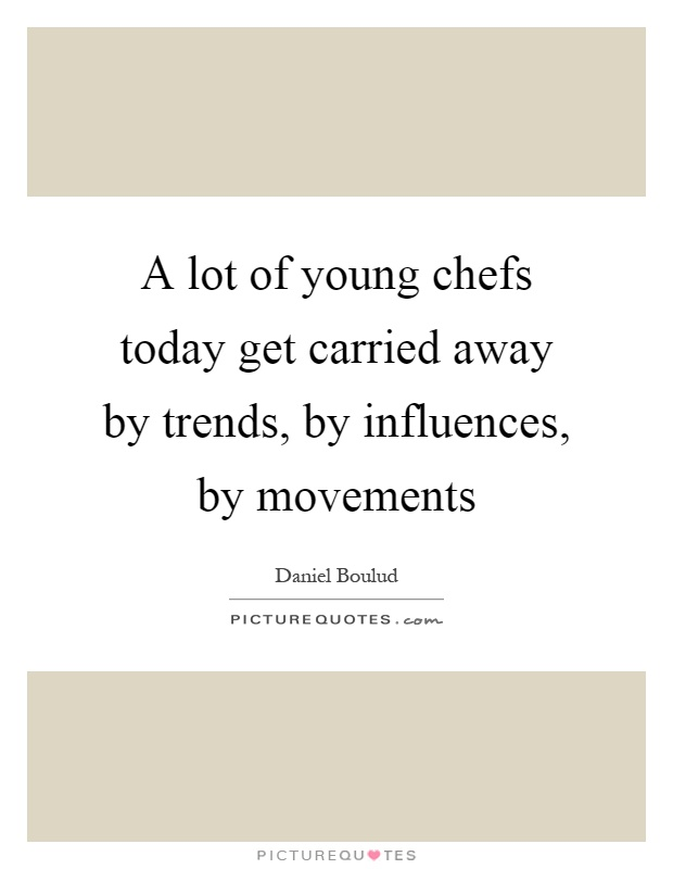A lot of young chefs today get carried away by trends, by influences, by movements Picture Quote #1