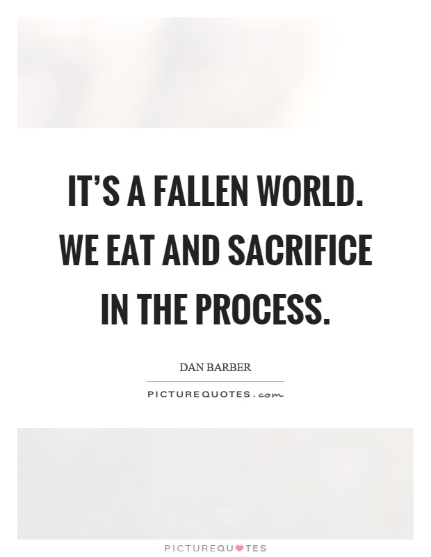 It's a fallen world. We eat and sacrifice in the process Picture Quote #1