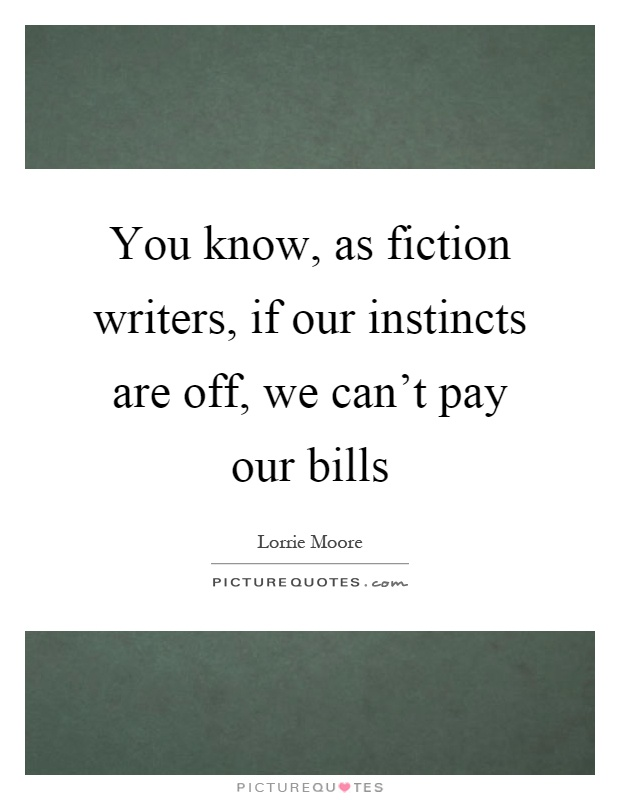 You know, as fiction writers, if our instincts are off, we can't pay our bills Picture Quote #1