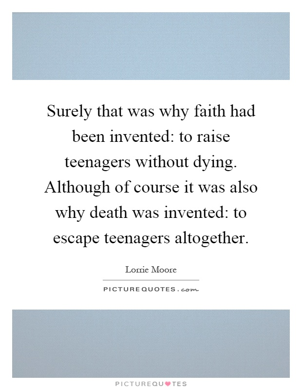 Surely that was why faith had been invented: to raise teenagers without dying. Although of course it was also why death was invented: to escape teenagers altogether Picture Quote #1