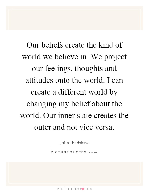 Our beliefs create the kind of world we believe in. We project our feelings, thoughts and attitudes onto the world. I can create a different world by changing my belief about the world. Our inner state creates the outer and not vice versa Picture Quote #1