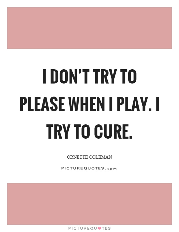 I don't try to please when I play. I try to cure Picture Quote #1