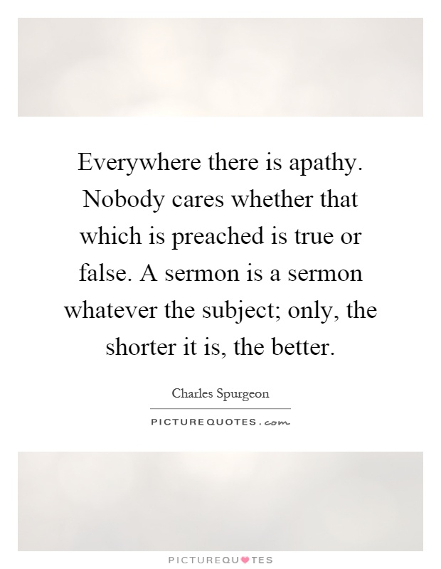 Everywhere there is apathy. Nobody cares whether that which is preached is true or false. A sermon is a sermon whatever the subject; only, the shorter it is, the better Picture Quote #1