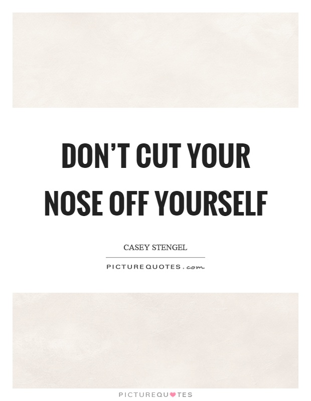 Don't cut your nose off yourself Picture Quote #1