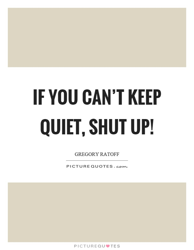 If you can't keep quiet, shut up! Picture Quote #1