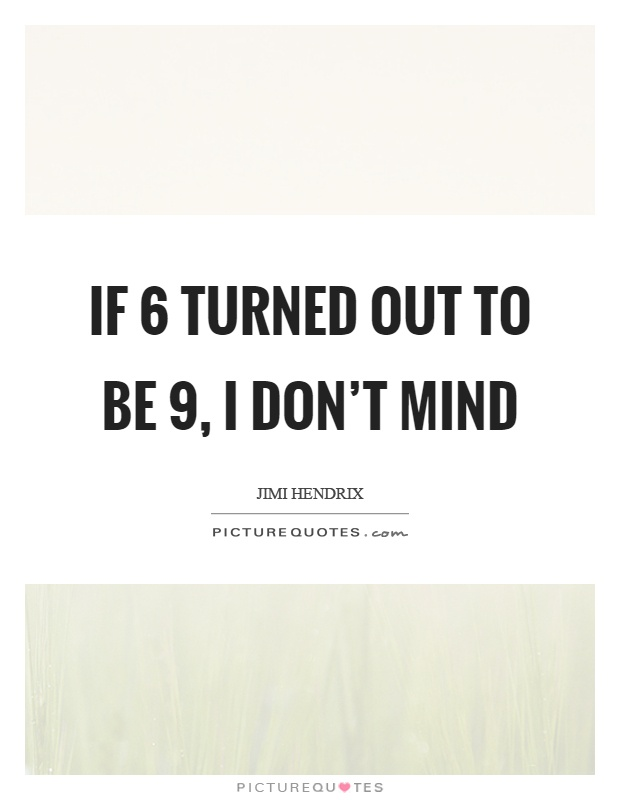 If 6 turned out to be 9, I don't mind Picture Quote #1