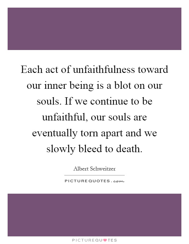 Each act of unfaithfulness toward our inner being is a blot on our souls. If we continue to be unfaithful, our souls are eventually torn apart and we slowly bleed to death Picture Quote #1