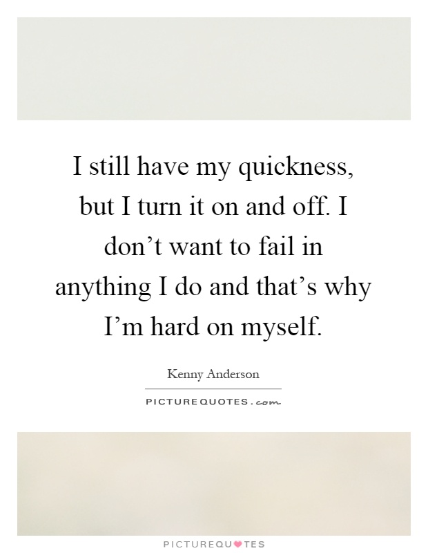 I still have my quickness, but I turn it on and off. I don't want to fail in anything I do and that's why I'm hard on myself Picture Quote #1