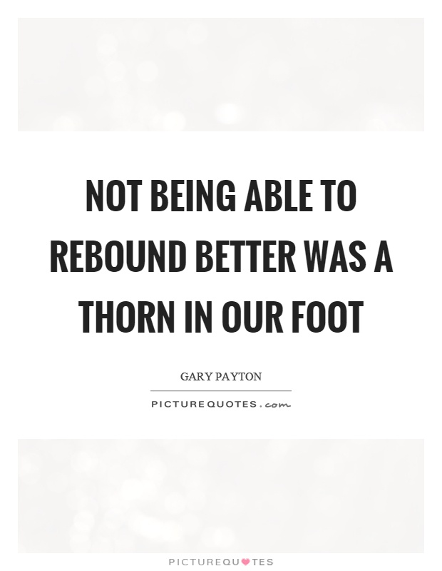 Not being able to rebound better was a thorn in our foot Picture Quote #1