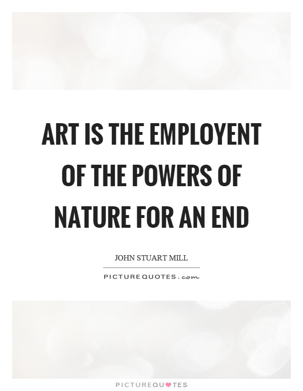 Art is the employent of the powers of nature for an end Picture Quote #1