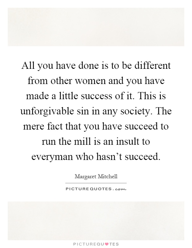 All you have done is to be different from other women and you have made a little success of it. This is unforgivable sin in any society. The mere fact that you have succeed to run the mill is an insult to everyman who hasn't succeed Picture Quote #1
