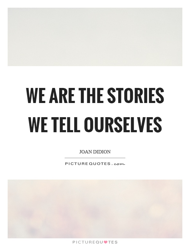 Quotes About Stories Simple We Are The Stories We Tell Ourselves  Picture Quotes