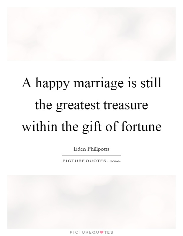 A happy marriage is still the greatest treasure within the gift of fortune Picture Quote #1