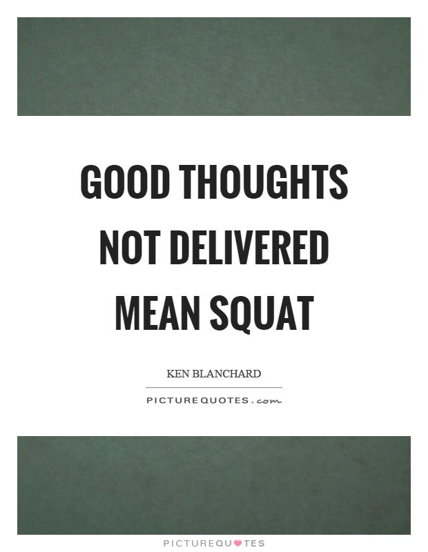 Good thoughts not delivered mean squat Picture Quote #1