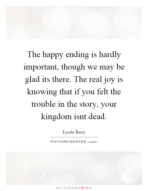 The happy ending is hardly important, though we may be glad its there. The real joy is knowing that if you felt the trouble in the story, your kingdom isnt dead Picture Quote #1