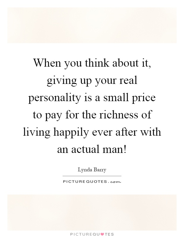 When you think about it, giving up your real personality is a small price to pay for the richness of living happily ever after with an actual man! Picture Quote #1